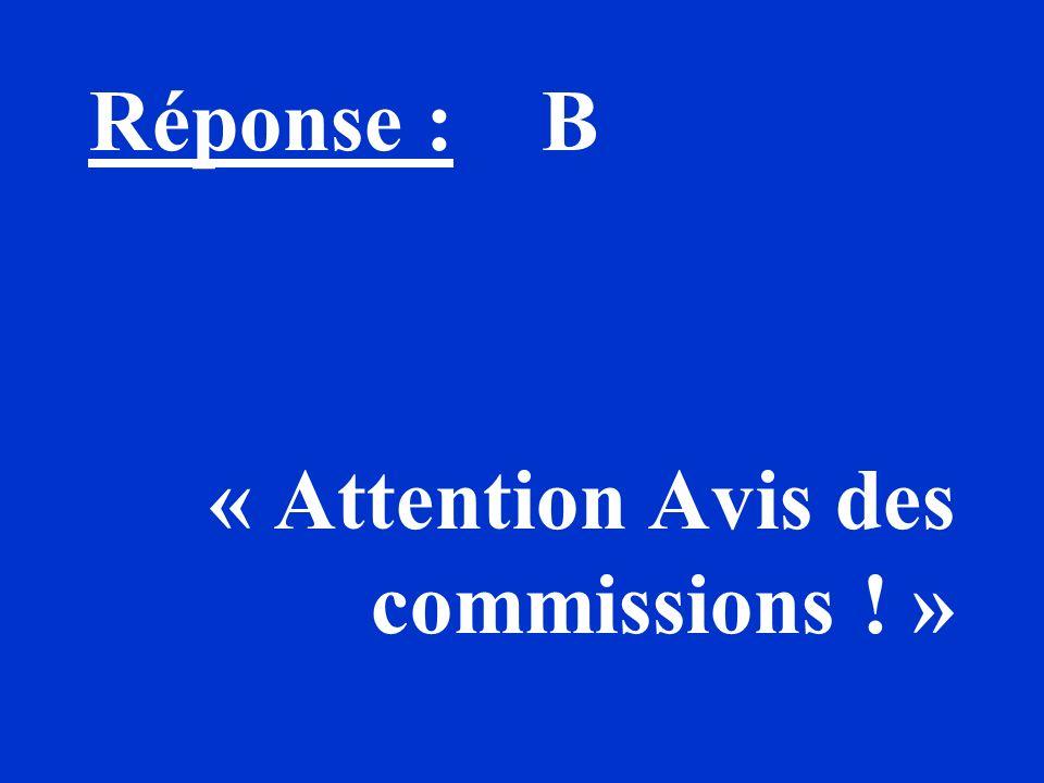 Réponse : B « Attention Avis des commissions ! »