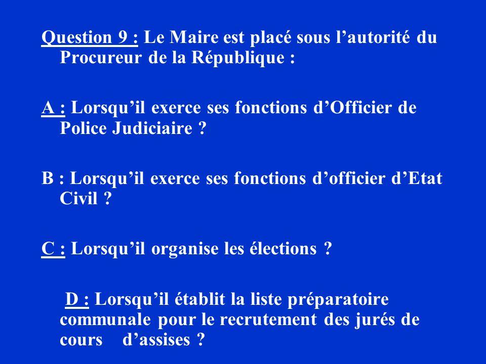 Question 9 : Le Maire est placé sous l'autorité du Procureur de la République :