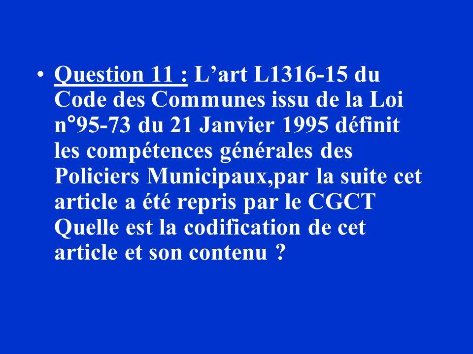 Question 11 : L'art L1316-15 du Code des Communes issu de la Loi n°95-73 du 21 Janvier 1995 définit les compétences générales des Policiers Municipaux,par la suite cet article a été repris par le CGCT Quelle est la codification de cet article et son contenu