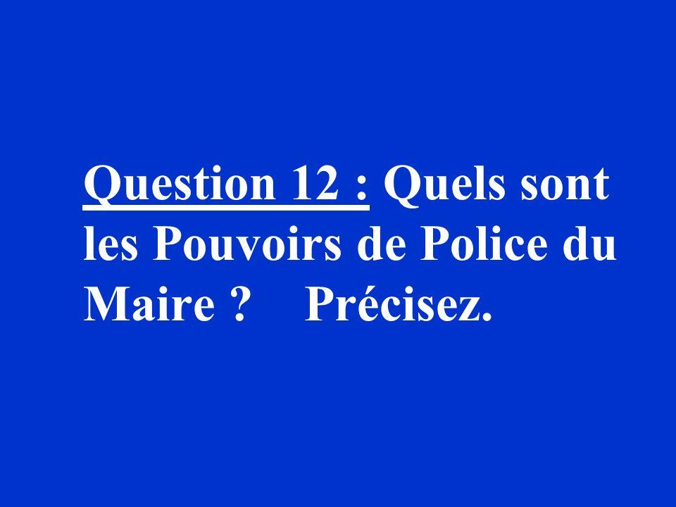 Question 12 : Quels sont les Pouvoirs de Police du Maire Précisez.