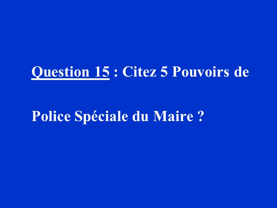 Question 15 : Citez 5 Pouvoirs de