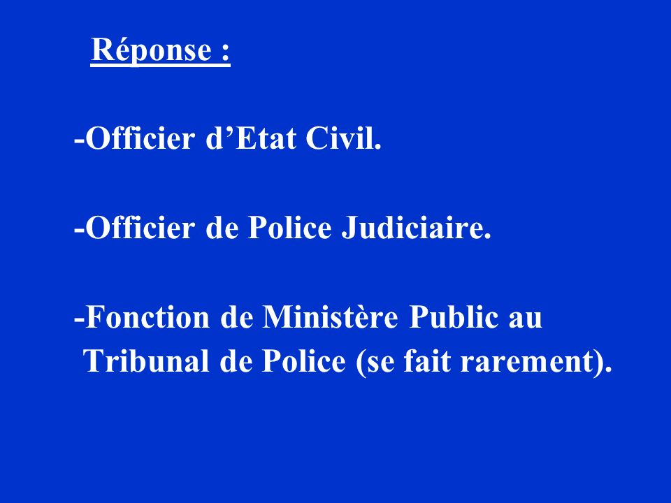 Réponse : -Officier d'Etat Civil. -Officier de Police Judiciaire. -Fonction de Ministère Public au.