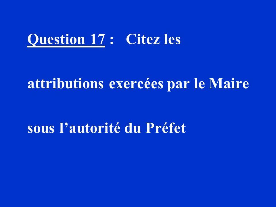 Question 17 : Citez les attributions exercées par le Maire sous l'autorité du Préfet