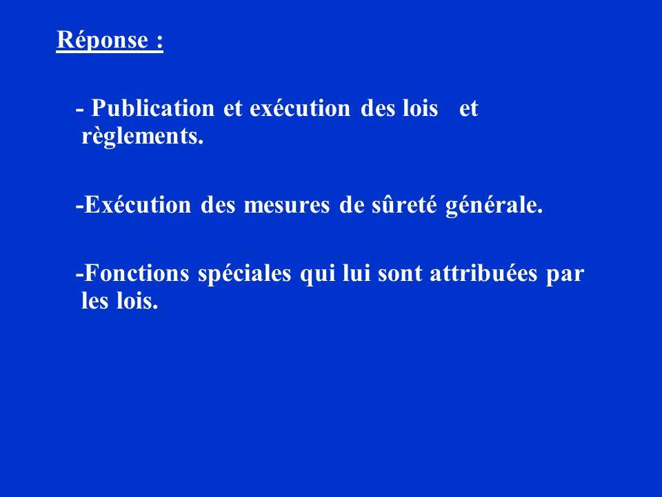Réponse : - Publication et exécution des lois et règlements. -Exécution des mesures de sûreté générale.