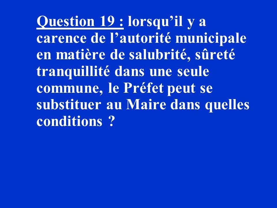 Question 19 : lorsqu'il y a carence de l'autorité municipale en matière de salubrité, sûreté tranquillité dans une seule commune, le Préfet peut se substituer au Maire dans quelles conditions