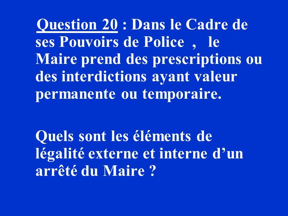 Question 20 : Dans le Cadre de ses Pouvoirs de Police , le Maire prend des prescriptions ou des interdictions ayant valeur permanente ou temporaire.