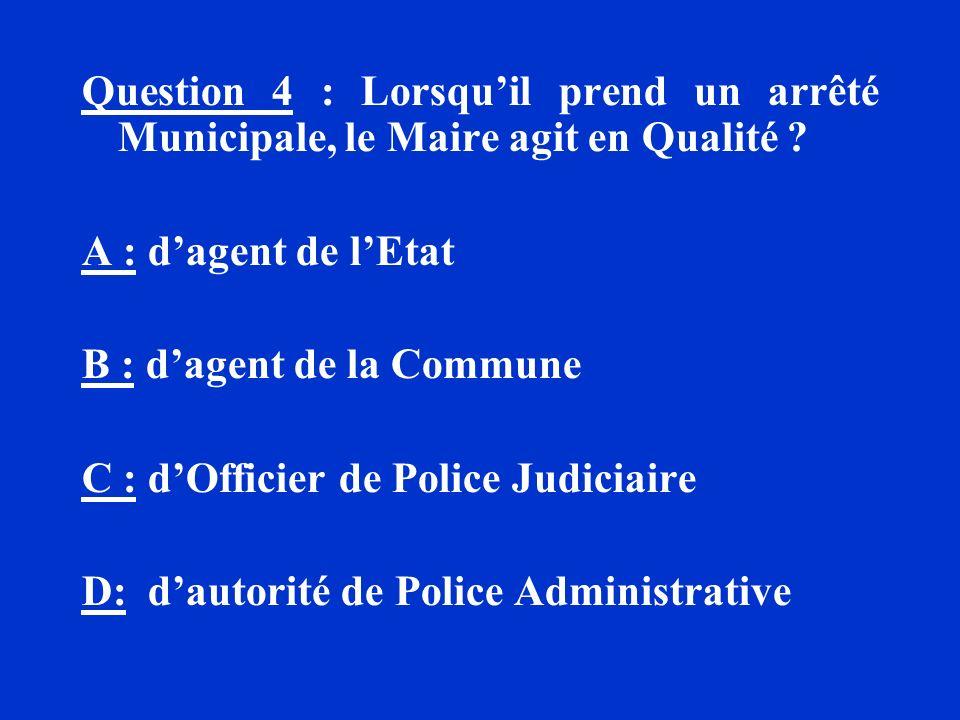 Question 4 : Lorsqu'il prend un arrêté Municipale, le Maire agit en Qualité