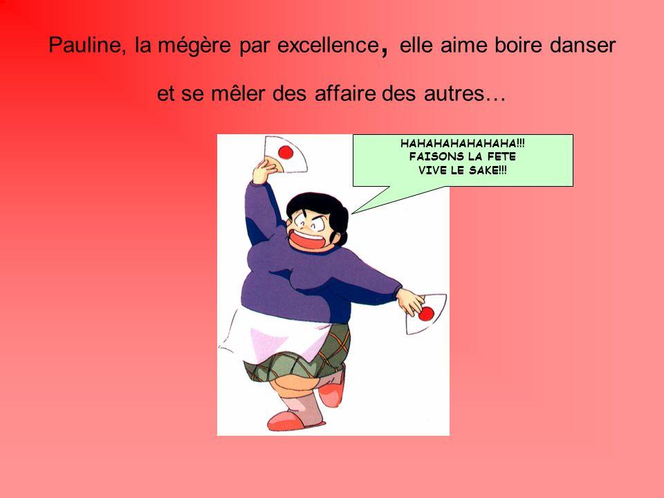 Pauline, la mégère par excellence, elle aime boire danser et se mêler des affaire des autres…
