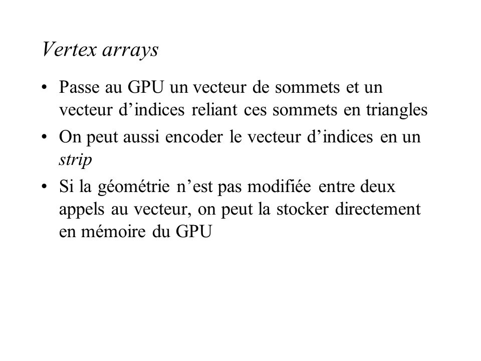 Vertex arrays Passe au GPU un vecteur de sommets et un vecteur d'indices reliant ces sommets en triangles.