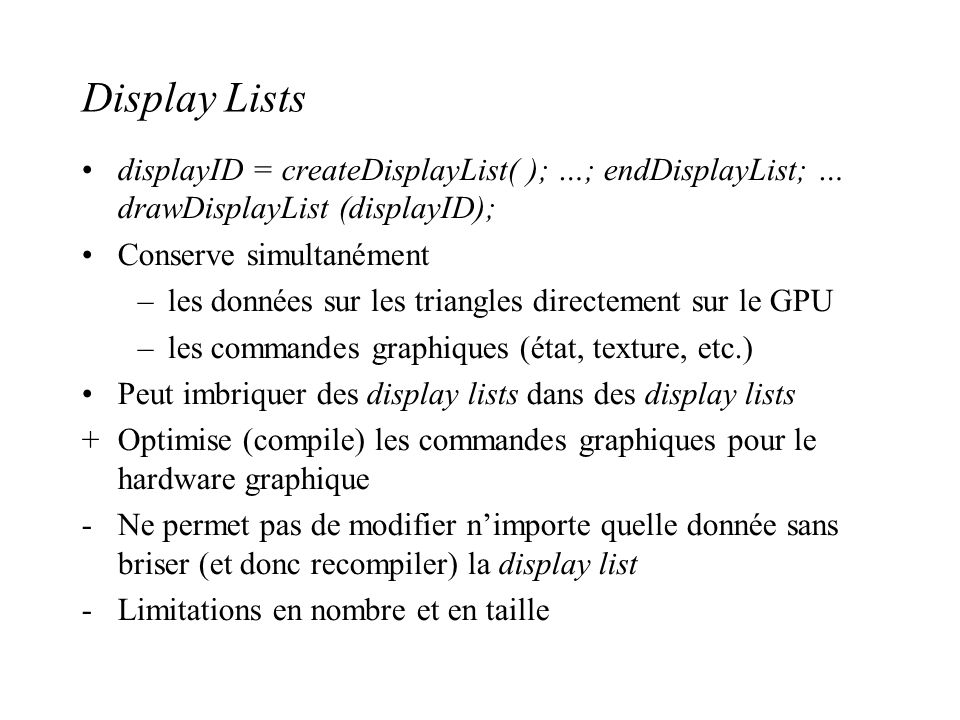Display Lists displayID = createDisplayList( ); …; endDisplayList; … drawDisplayList (displayID); Conserve simultanément.