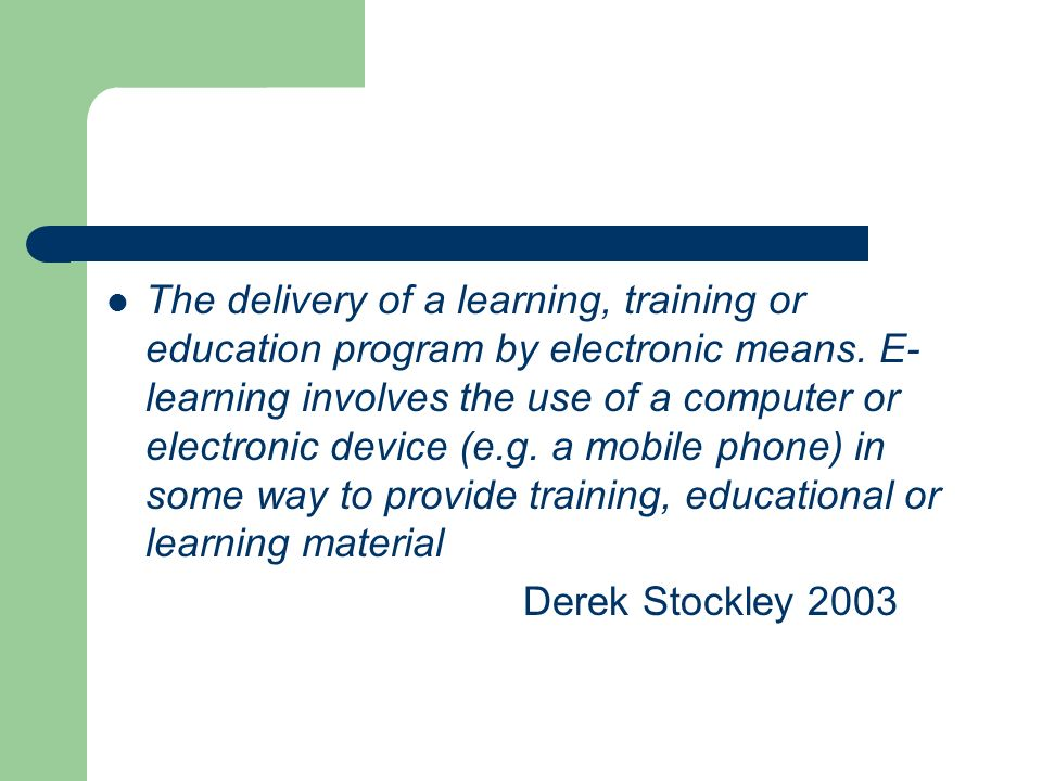 The delivery of a learning, training or education program by electronic means. E-learning involves the use of a computer or electronic device (e.g. a mobile phone) in some way to provide training, educational or learning material