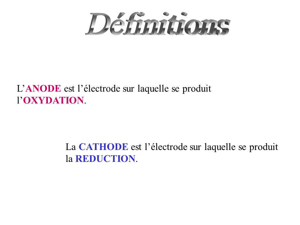 DéfinitionsL'ANODE est l'électrode sur laquelle se produit l'OXYDATION.