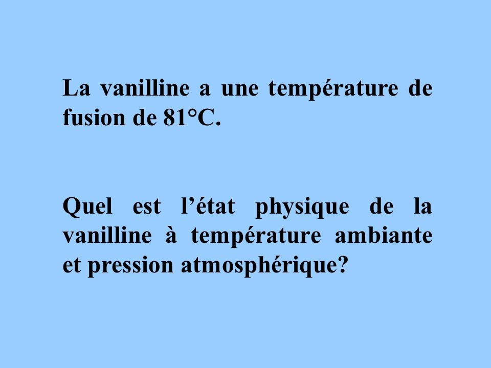 La vanilline a une température de fusion de 81°C.