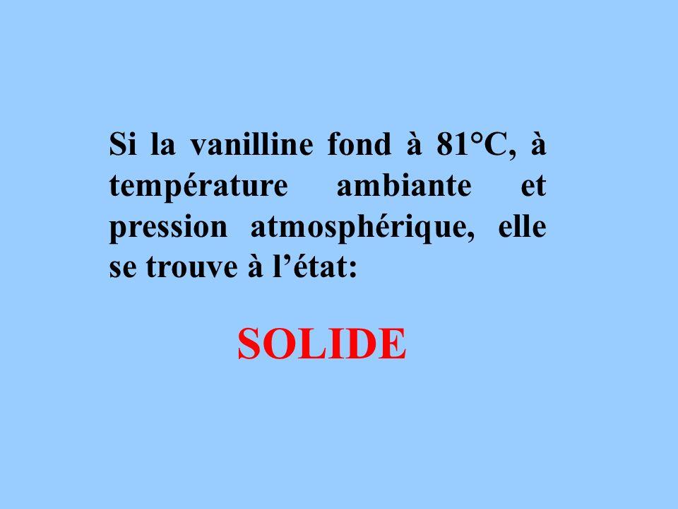 Si la vanilline fond à 81°C, à température ambiante et pression atmosphérique, elle se trouve à l'état: