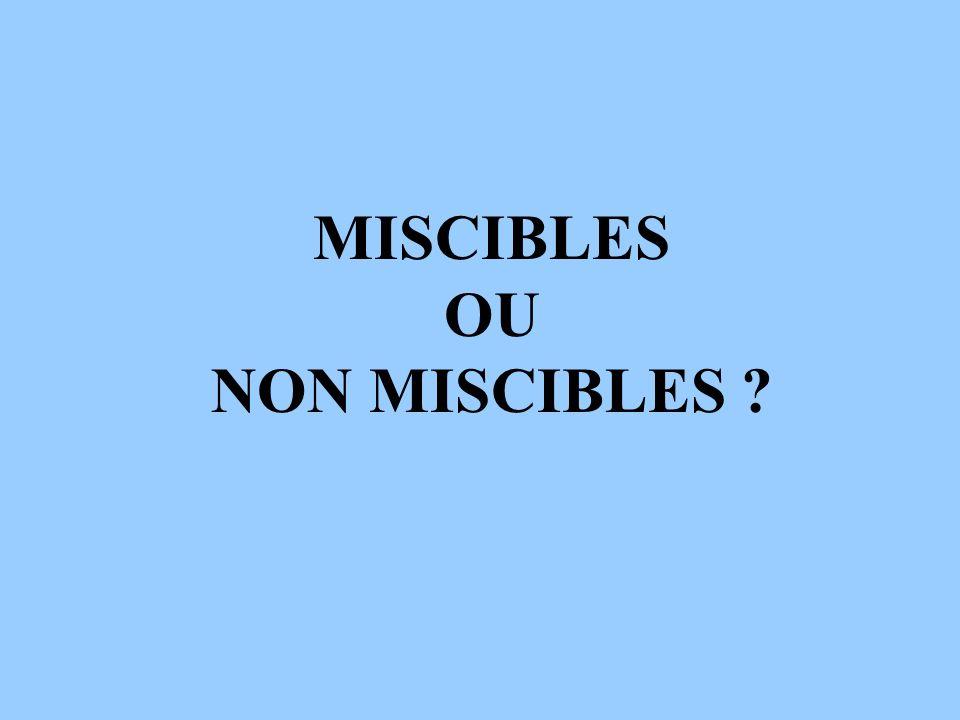 MISCIBLES OU NON MISCIBLES