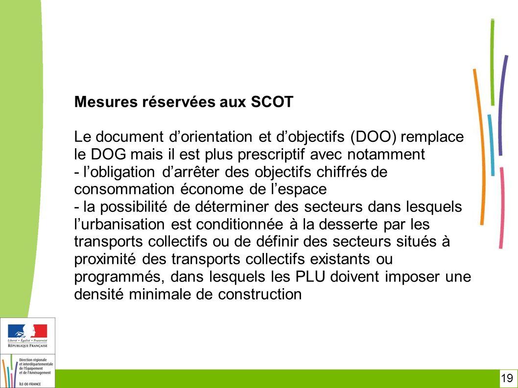 Mesures réservées aux SCOT Le document d'orientation et d'objectifs (DOO) remplace le DOG mais il est plus prescriptif avec notamment - l'obligation d'arrêter des objectifs chiffrés de consommation économe de l'espace - la possibilité de déterminer des secteurs dans lesquels l'urbanisation est conditionnée à la desserte par les transports collectifs ou de définir des secteurs situés à proximité des transports collectifs existants ou programmés, dans lesquels les PLU doivent imposer une densité minimale de construction