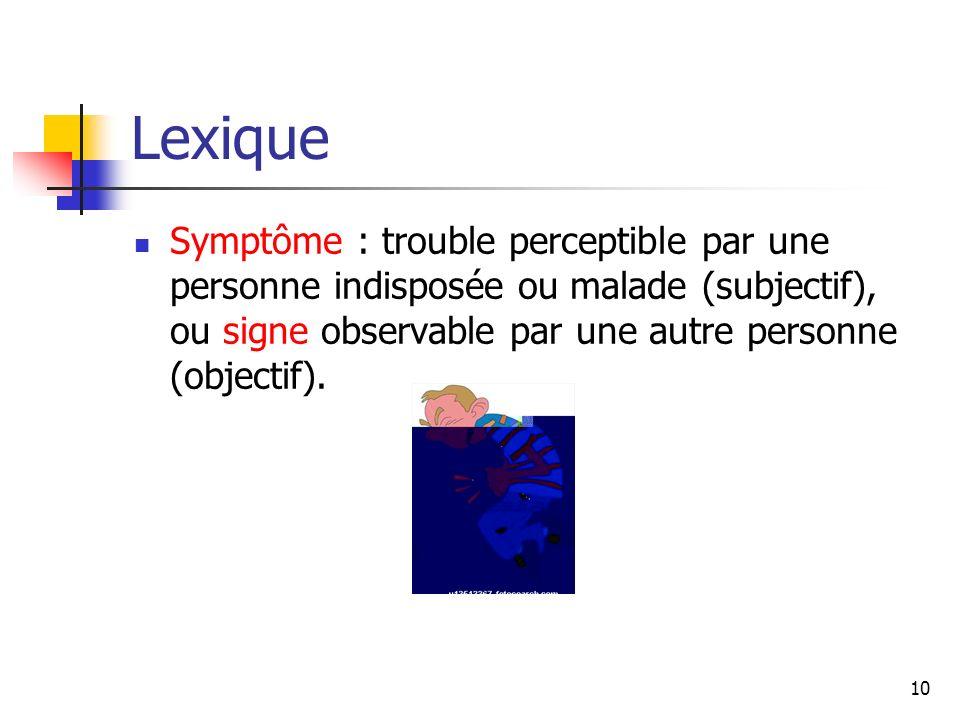 Lexique Symptôme : trouble perceptible par une personne indisposée ou malade (subjectif), ou signe observable par une autre personne (objectif).