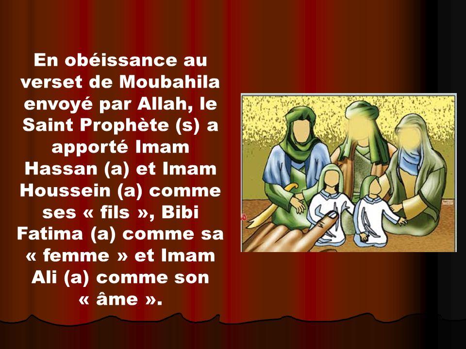 En obéissance au verset de Moubahila envoyé par Allah, le Saint Prophète (s) a apporté Imam Hassan (a) et Imam Houssein (a) comme ses « fils », Bibi Fatima (a) comme sa « femme » et Imam Ali (a) comme son « âme ».