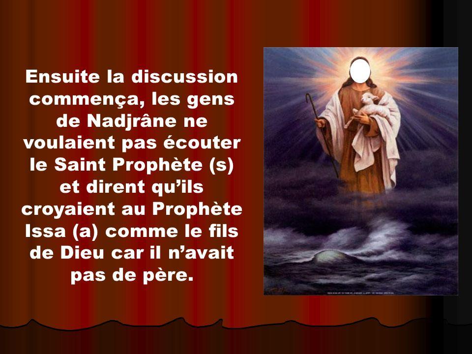 Ensuite la discussion commença, les gens de Nadjrâne ne voulaient pas écouter le Saint Prophète (s) et dirent qu'ils croyaient au Prophète Issa (a) comme le fils de Dieu car il n'avait pas de père.