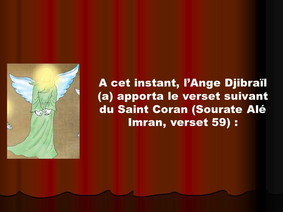 A cet instant, l'Ange Djibraïl (a) apporta le verset suivant du Saint Coran (Sourate Alé Imran, verset 59) :