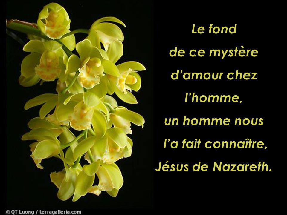 Le fond de ce mystère d'amour chez l'homme, un homme nous l'a fait connaître, Jésus de Nazareth.