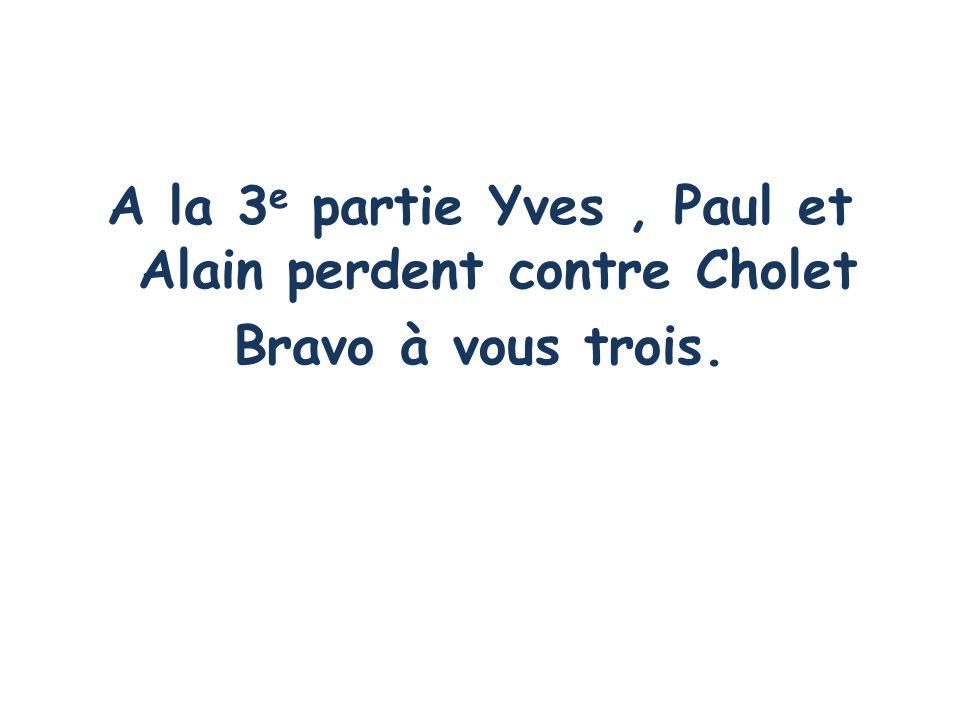 A la 3e partie Yves , Paul et Alain perdent contre Cholet Bravo à vous trois.