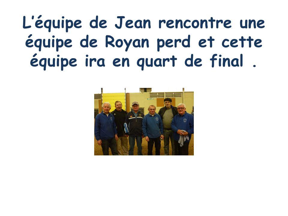 L'équipe de Jean rencontre une équipe de Royan perd et cette équipe ira en quart de final .