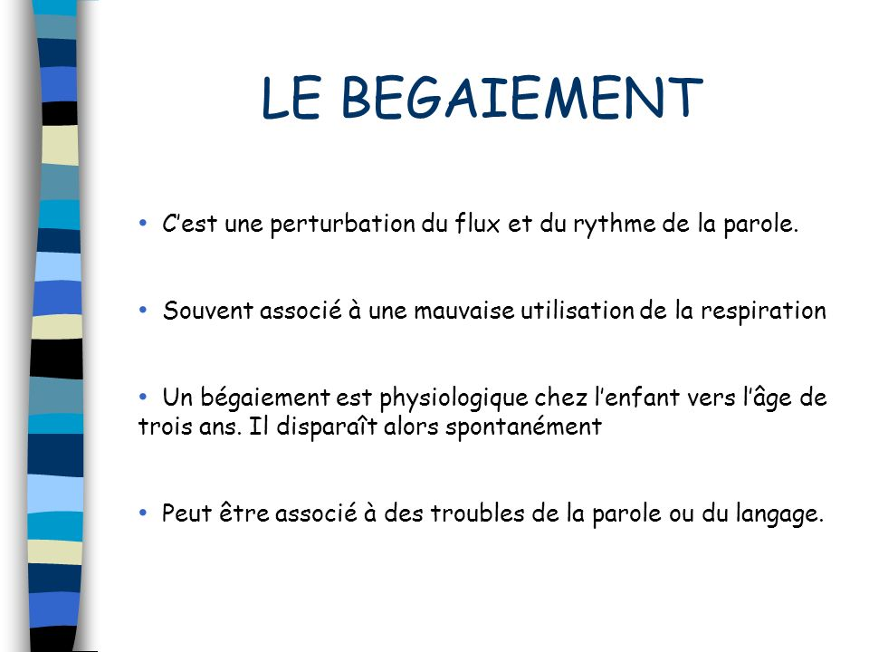 LE BEGAIEMENTC'est une perturbation du flux et du rythme de la parole. Souvent associé à une mauvaise utilisation de la respiration.