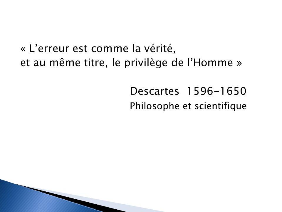 « L'erreur est comme la vérité, et au même titre, le privilège de l'Homme » Descartes 1596-1650 Philosophe et scientifique