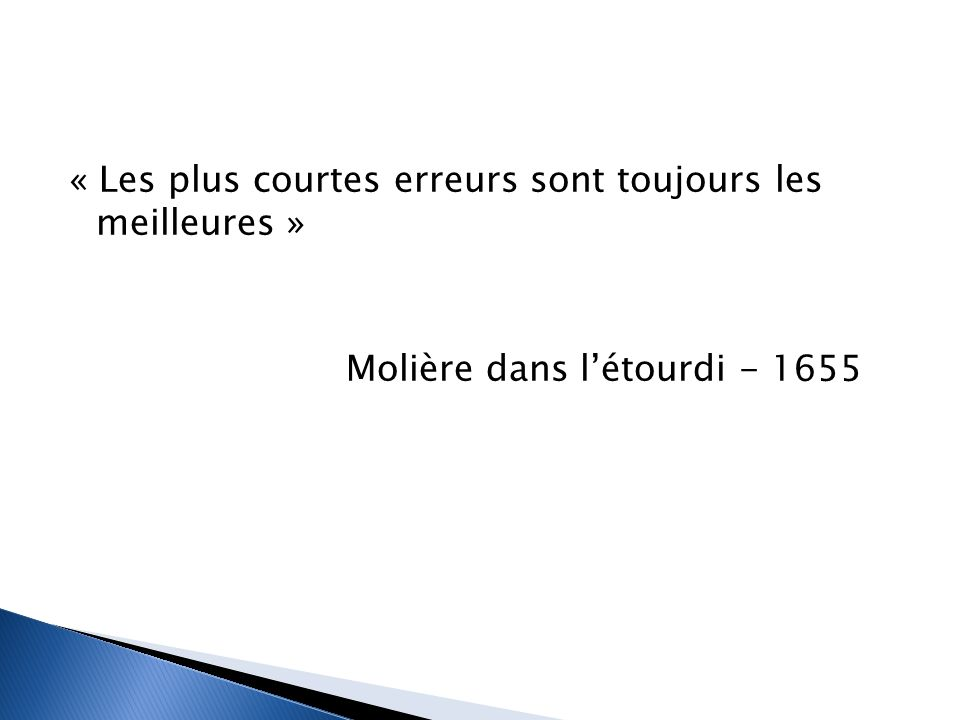 « Les plus courtes erreurs sont toujours les meilleures » Molière dans l'étourdi - 1655