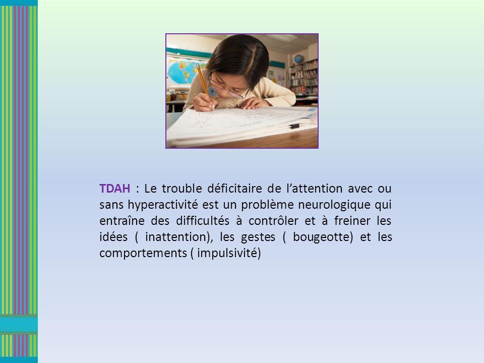 TDAH : Le trouble déficitaire de l'attention avec ou sans hyperactivité est un problème neurologique qui entraîne des difficultés à contrôler et à freiner les idées ( inattention), les gestes ( bougeotte) et les comportements ( impulsivité)