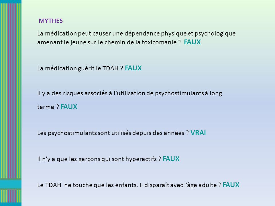 MYTHES La médication peut causer une dépendance physique et psychologique amenant le jeune sur le chemin de la toxicomanie FAUX.