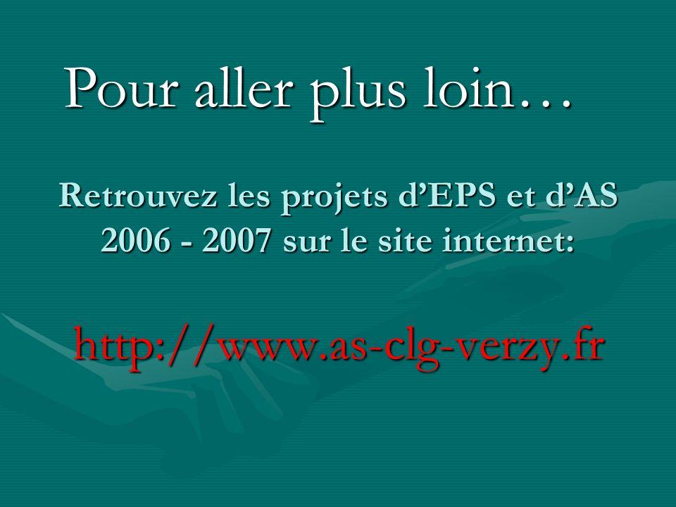 Pour aller plus loin…Retrouvez les projets d'EPS et d'AS 2006 - 2007 sur le site internet: http://www.as-clg-verzy.fr.