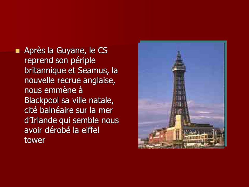 Après la Guyane, le CS reprend son périple britannique et Seamus, la nouvelle recrue anglaise, nous emmène à Blackpool sa ville natale, cité balnéaire sur la mer d'Irlande qui semble nous avoir dérobé la eiffel tower