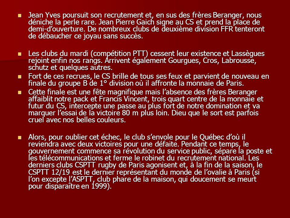 Jean Yves poursuit son recrutement et, en sus des frères Beranger, nous déniche la perle rare. Jean Pierre Gaich signe au CS et prend la place de demi-d'ouverture. De nombreux clubs de deuxième division FFR tenteront de débaucher ce joyau sans succès.