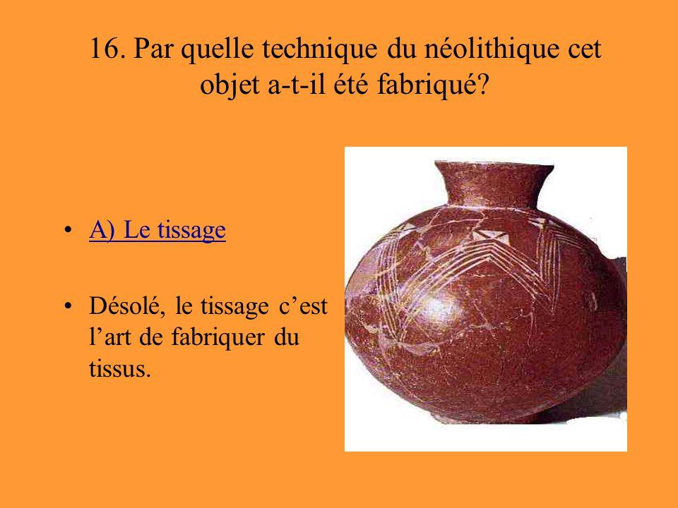 16. Par quelle technique du néolithique cet objet a-t-il été fabriqué