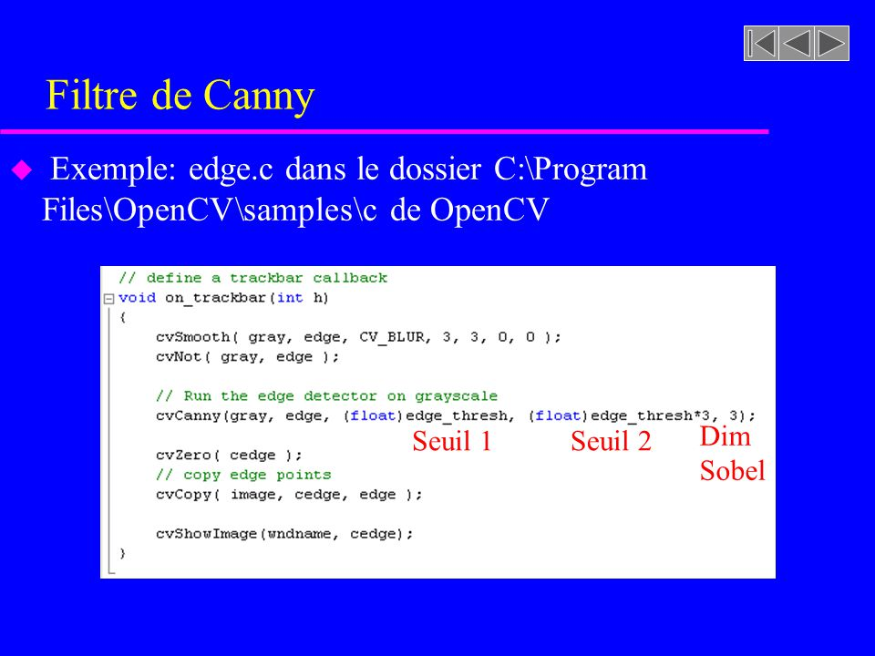 Filtre de Canny Exemple: edge.c dans le dossier C:\Program Files\OpenCV\samples\c de OpenCV. Seuil 1.