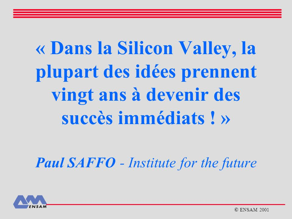 « Dans la Silicon Valley, la plupart des idées prennent vingt ans à devenir des succès immédiats ! » Paul SAFFO - Institute for the future