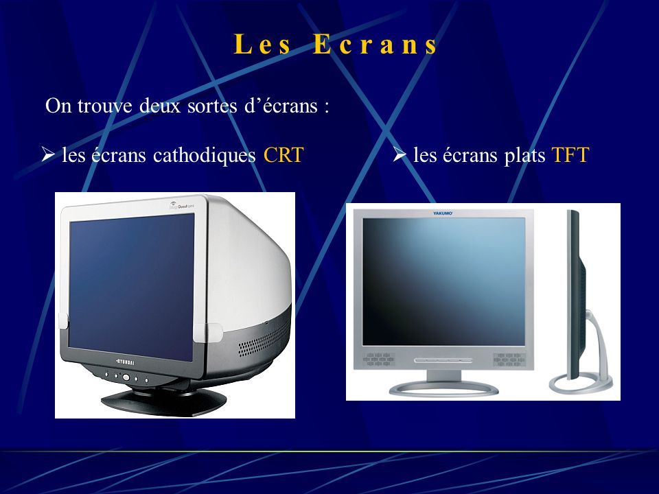 L e s E c r a n s On trouve deux sortes d'écrans :