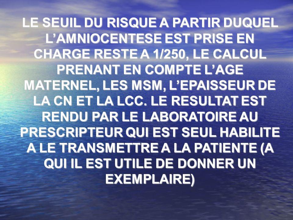 LE SEUIL DU RISQUE A PARTIR DUQUEL L'AMNIOCENTESE EST PRISE EN CHARGE RESTE A 1/250, LE CALCUL PRENANT EN COMPTE L'AGE MATERNEL, LES MSM, L'EPAISSEUR DE LA CN ET LA LCC.