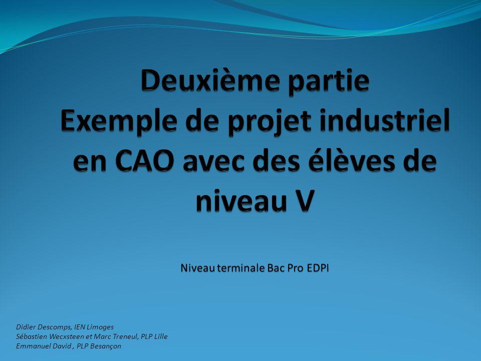 Deuxième partie Exemple de projet industriel en CAO avec des élèves de niveau V Niveau terminale Bac Pro EDPI