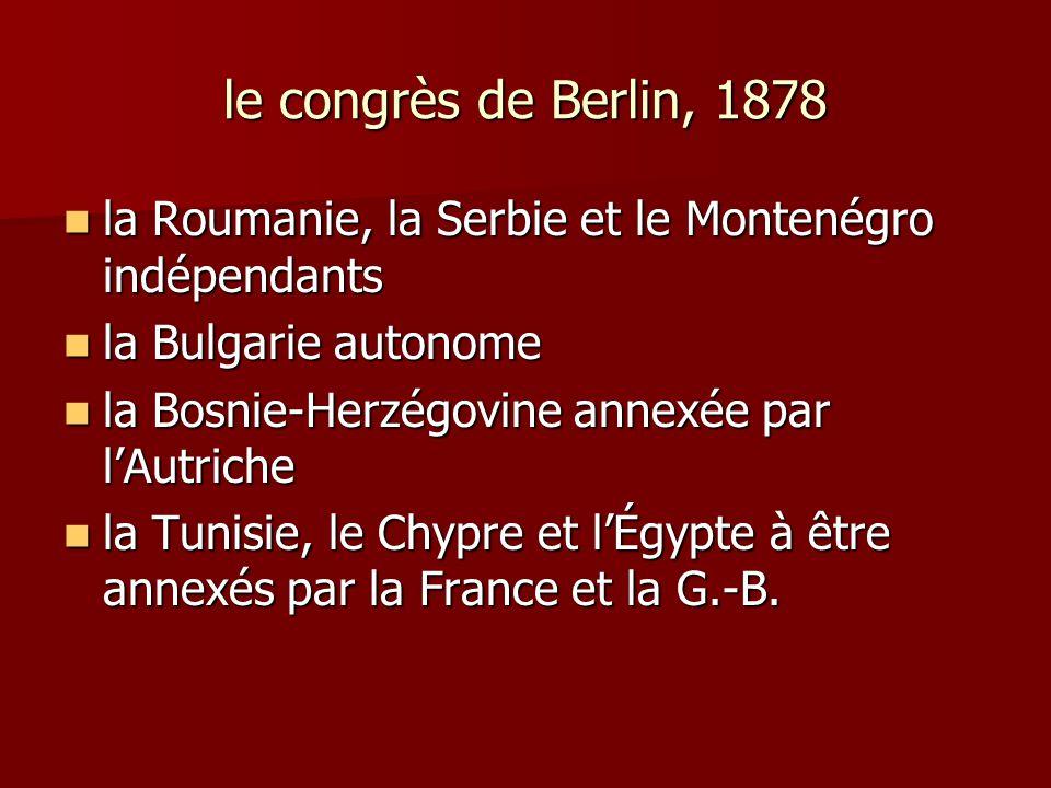 le congrès de Berlin, 1878 la Roumanie, la Serbie et le Montenégro indépendants. la Bulgarie autonome.