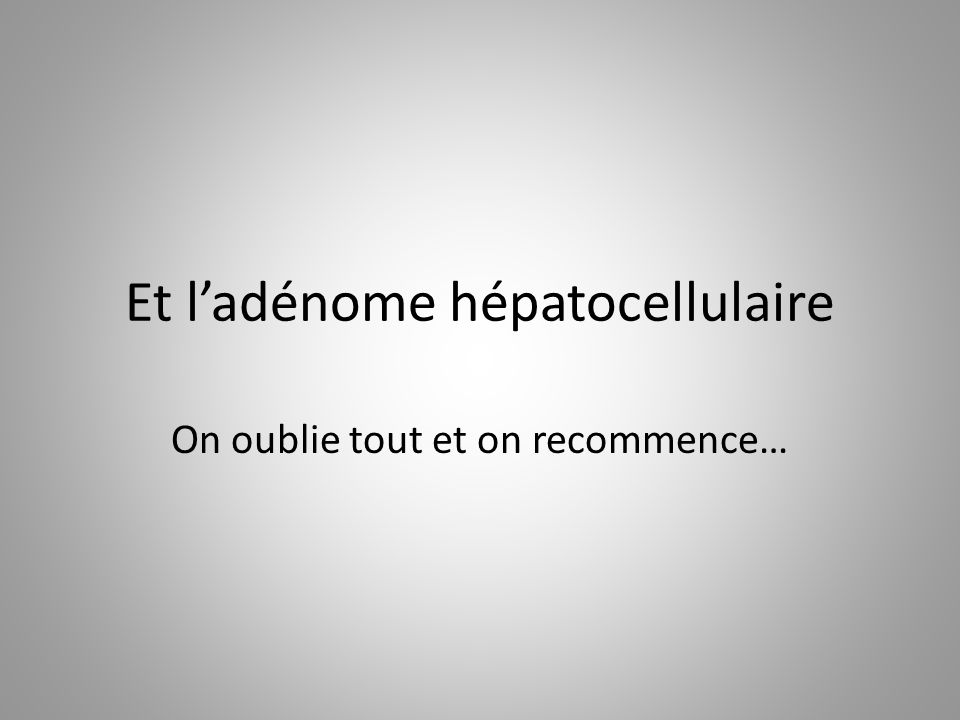 Et l'adénome hépatocellulaire