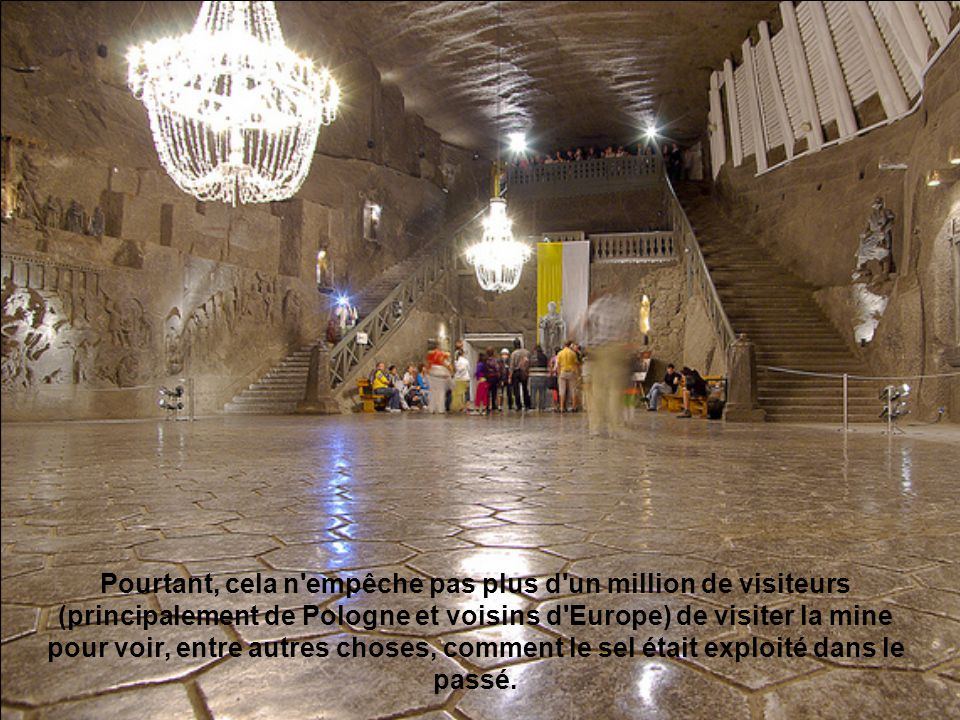 Pourtant, cela n empêche pas plus d un million de visiteurs (principalement de Pologne et voisins d Europe) de visiter la mine pour voir, entre autres choses, comment le sel était exploité dans le passé.