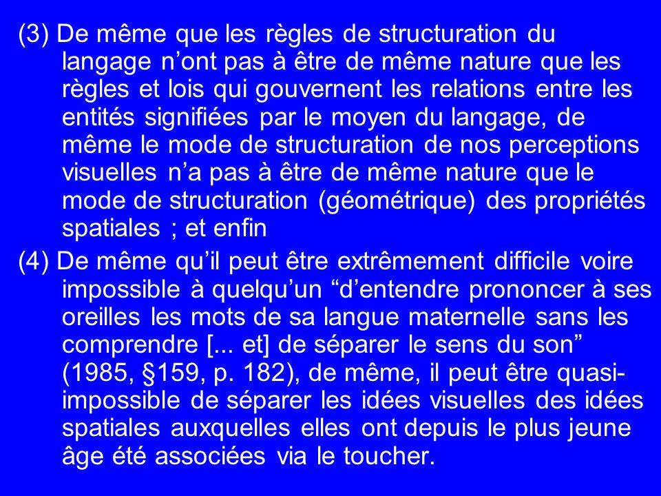 (3) De même que les règles de structuration du langage n'ont pas à être de même nature que les règles et lois qui gouvernent les relations entre les entités signifiées par le moyen du langage, de même le mode de structuration de nos perceptions visuelles n'a pas à être de même nature que le mode de structuration (géométrique) des propriétés spatiales ; et enfin