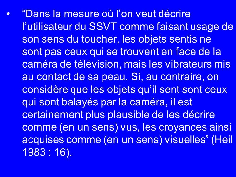 Dans la mesure où l'on veut décrire l'utilisateur du SSVT comme faisant usage de son sens du toucher, les objets sentis ne sont pas ceux qui se trouvent en face de la caméra de télévision, mais les vibrateurs mis au contact de sa peau.