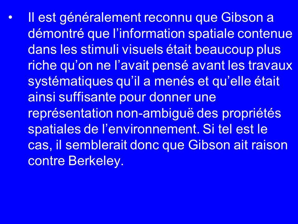 Il est généralement reconnu que Gibson a démontré que l'information spatiale contenue dans les stimuli visuels était beaucoup plus riche qu'on ne l'avait pensé avant les travaux systématiques qu'il a menés et qu'elle était ainsi suffisante pour donner une représentation non-ambiguë des propriétés spatiales de l'environnement.