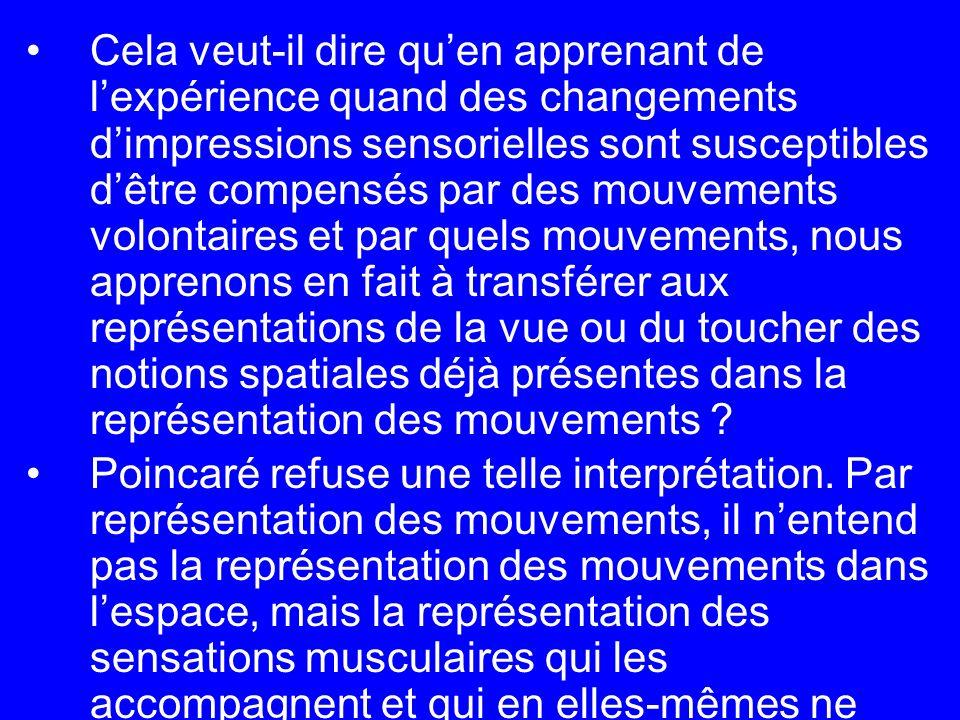 Cela veut-il dire qu'en apprenant de l'expérience quand des changements d'impressions sensorielles sont susceptibles d'être compensés par des mouvements volontaires et par quels mouvements, nous apprenons en fait à transférer aux représentations de la vue ou du toucher des notions spatiales déjà présentes dans la représentation des mouvements