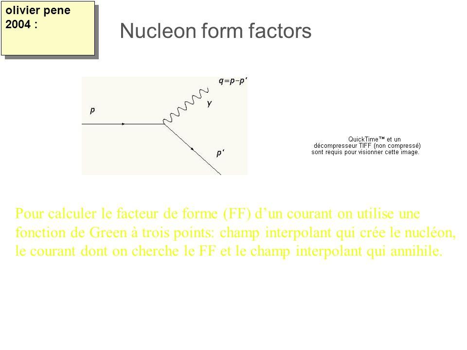 olivier pene 2004 : Nucleon form factors. Pour calculer le facteur de forme (FF) d'un courant on utilise une.