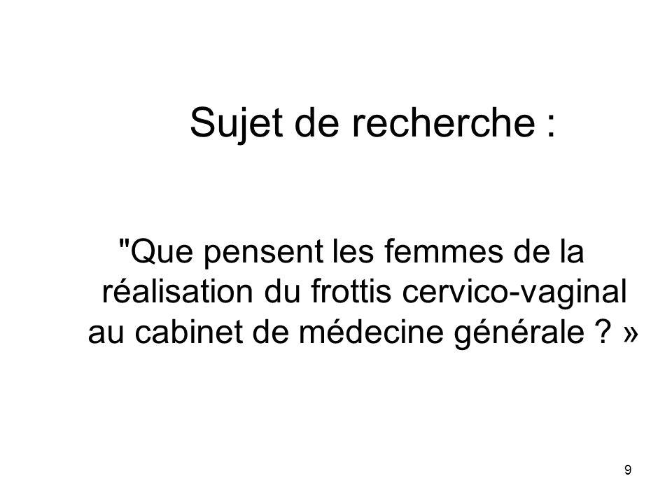 Sujet de recherche : Que pensent les femmes de la réalisation du frottis cervico-vaginal au cabinet de médecine générale »